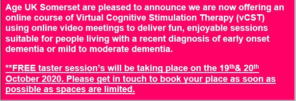 Text Box: Age UK Somerset are pleased to announce we are now offering an online course of Virtual Cognitive Stimulation Therapy (vCST) using online video meetings to deliver fun, enjoyable sessions suitable for people living with a recent diagnosis of early onset dementia or mild to moderate dementia. **FREE taster session's will be taking place on the 19th& 20th October 2020. Please get in touch to book your place as soon as possible as spaces are limited.